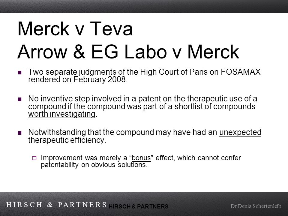 H I R S C H & P A R T N E R S Dr Denis Schertenleib HIRSCH & PARTNERS Merck v Teva Arrow & EG Labo v Merck Two separate judgments of the High Court of Paris on FOSAMAX rendered on February 2008.