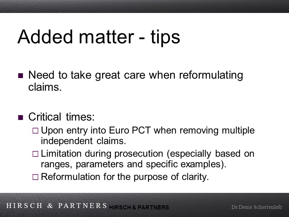 H I R S C H & P A R T N E R S Dr Denis Schertenleib HIRSCH & PARTNERS Added matter - tips Need to take great care when reformulating claims.