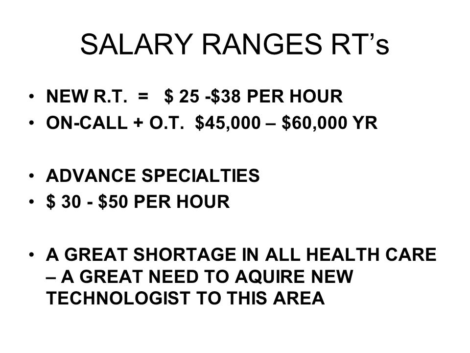SALARY RANGES RTs NEW R.T. = $ 25 -$38 PER HOUR ON-CALL + O.T. $45,000 – $60,000 YR ADVANCE SPECIALTIES $ 30 - $50 PER HOUR A GREAT SHORTAGE IN ALL HE