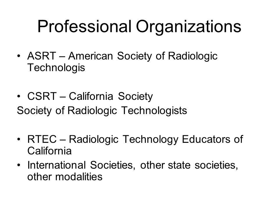 Professional Organizations ASRT – American Society of Radiologic Technologis CSRT – California Society Society of Radiologic Technologists RTEC – Radi