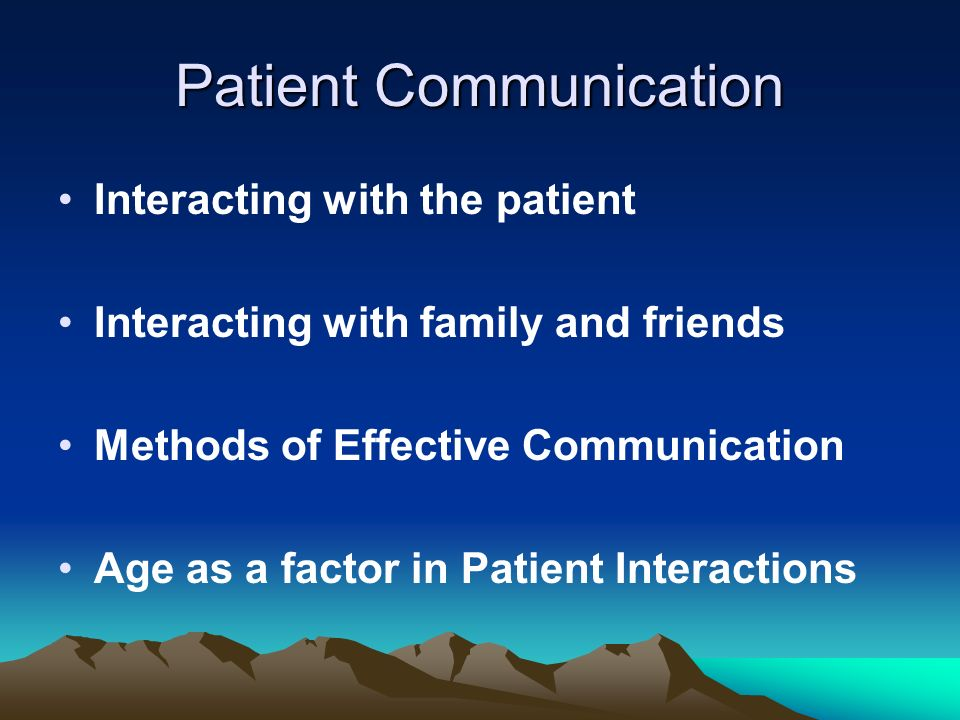 Patient Communication Interacting with the patient Interacting with family and friends Methods of Effective Communication Age as a factor in Patient I