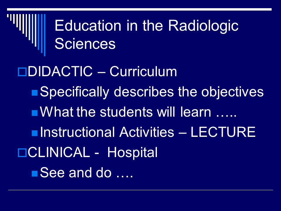 Education in the Radiologic Sciences DIDACTIC – Curriculum Specifically describes the objectives What the students will learn ….. Instructional Activi