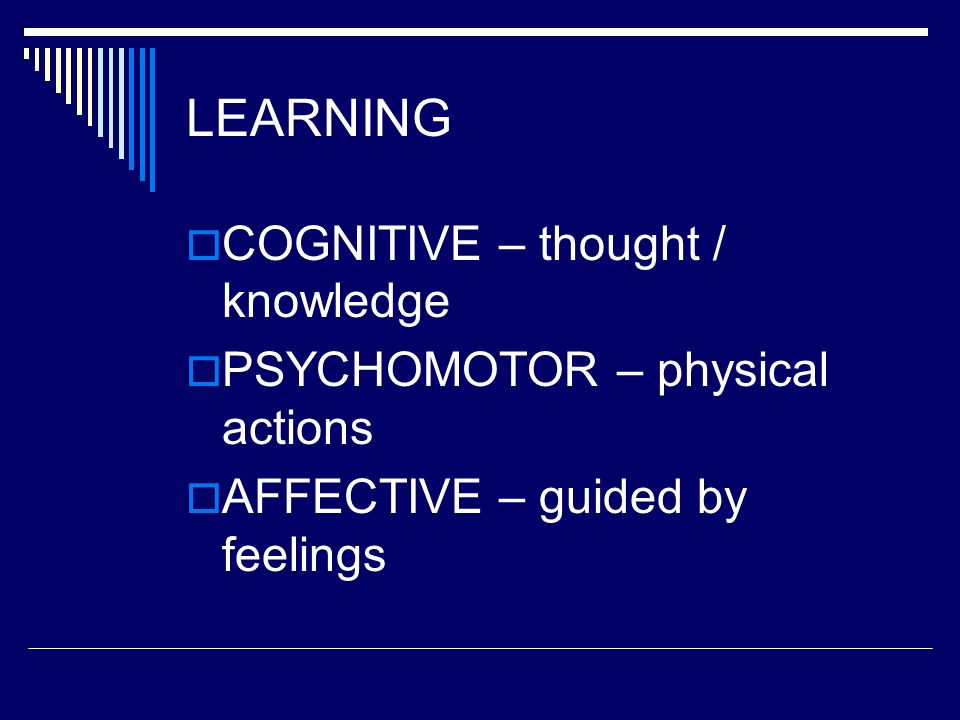 LEARNING COGNITIVE – thought / knowledge PSYCHOMOTOR – physical actions AFFECTIVE – guided by feelings