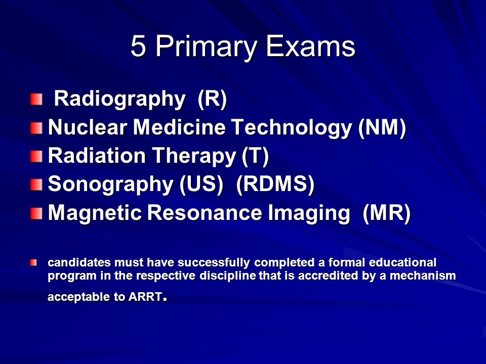 5 Primary Exams Radiography (R) Radiography (R) Nuclear Medicine Technology (NM) Radiation Therapy (T) Sonography (US) (RDMS) Magnetic Resonance Imagi