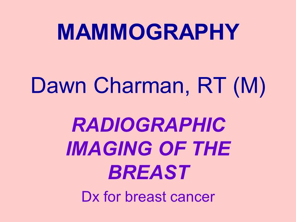 MAMMOGRAPHY Dawn Charman, RT (M) RADIOGRAPHIC IMAGING OF THE BREAST Dx for breast cancer