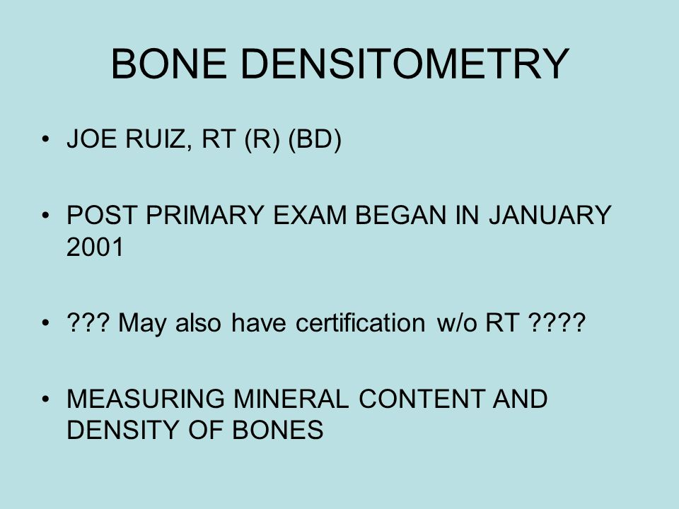 BONE DENSITOMETRY JOE RUIZ, RT (R) (BD) POST PRIMARY EXAM BEGAN IN JANUARY 2001 ??? May also have certification w/o RT ???? MEASURING MINERAL CONTENT