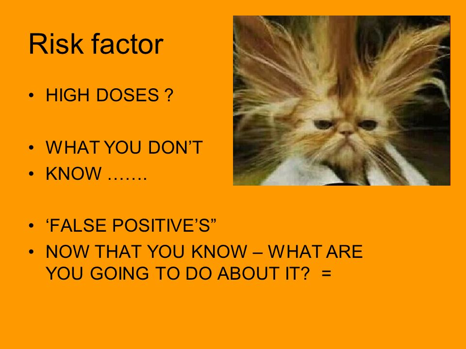 Risk factor HIGH DOSES ? WHAT YOU DONT KNOW ……. FALSE POSITIVES NOW THAT YOU KNOW – WHAT ARE YOU GOING TO DO ABOUT IT? =