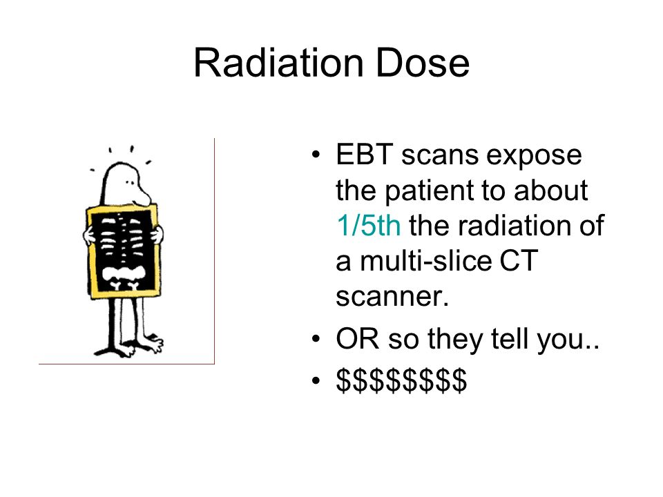 Radiation Dose EBT scans expose the patient to about 1/5th the radiation of a multi-slice CT scanner. OR so they tell you.. $$$$$$$$