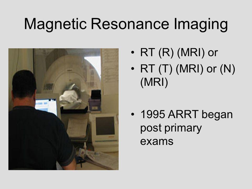 Magnetic Resonance Imaging RT (R) (MRI) or RT (T) (MRI) or (N) (MRI) 1995 ARRT began post primary exams