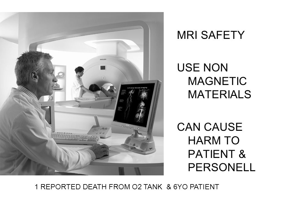 MRI SAFETY USE NON MAGNETIC MATERIALS CAN CAUSE HARM TO PATIENT & PERSONELL 1 REPORTED DEATH FROM O2 TANK & 6YO PATIENT