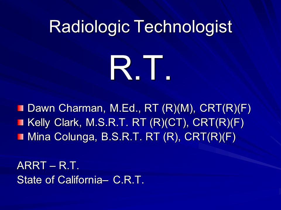 Radiologic Technologist R.T. Dawn Charman, M.Ed., RT (R)(M), CRT(R)(F) Kelly Clark, M.S.R.T. RT (R)(CT), CRT(R)(F) Mina Colunga, B.S.R.T. RT (R), CRT(