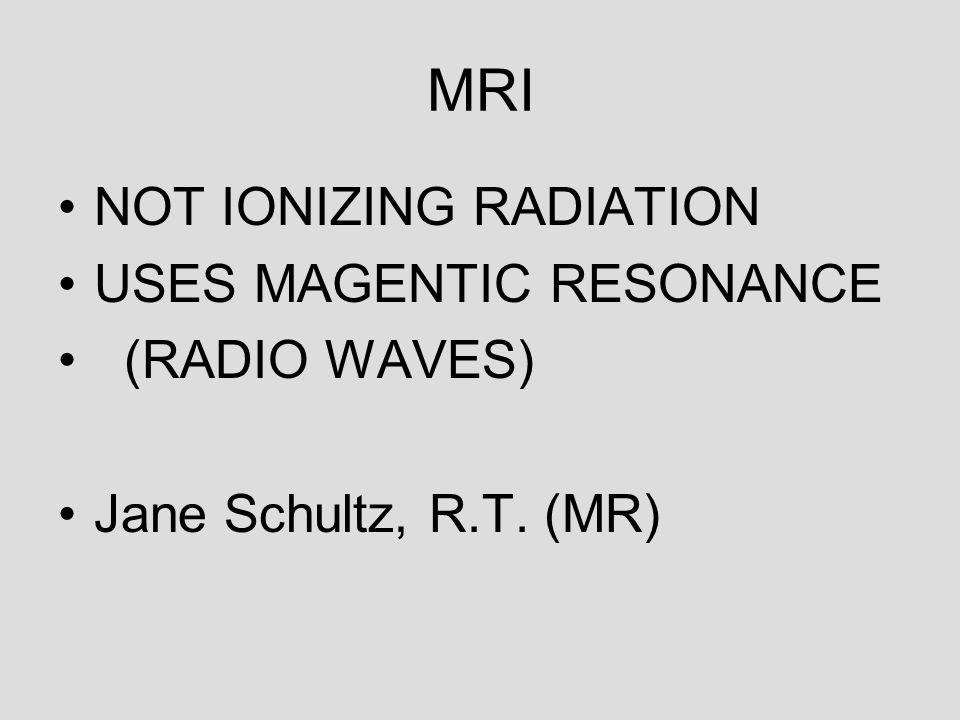 MRI NOT IONIZING RADIATION USES MAGENTIC RESONANCE (RADIO WAVES) Jane Schultz, R.T. (MR)