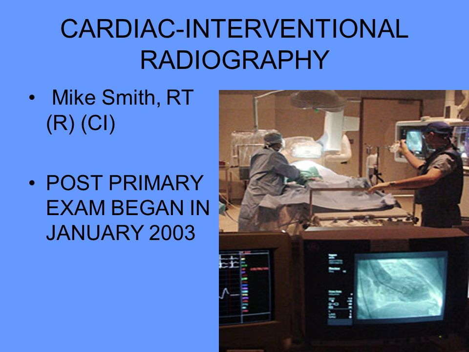 CARDIAC-INTERVENTIONAL RADIOGRAPHY Mike Smith, RT (R) (CI) POST PRIMARY EXAM BEGAN IN JANUARY 2003