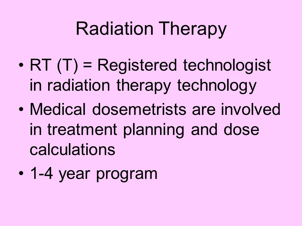 Radiation Therapy RT (T) = Registered technologist in radiation therapy technology Medical dosemetrists are involved in treatment planning and dose ca