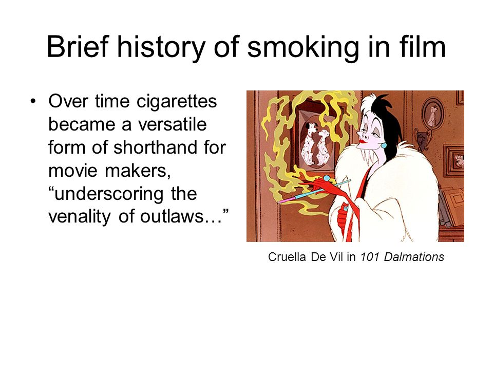 Brief history of smoking in film Over time cigarettes became a versatile form of shorthand for movie makers, underscoring the venality of outlaws… Cruella De Vil in 101 Dalmations