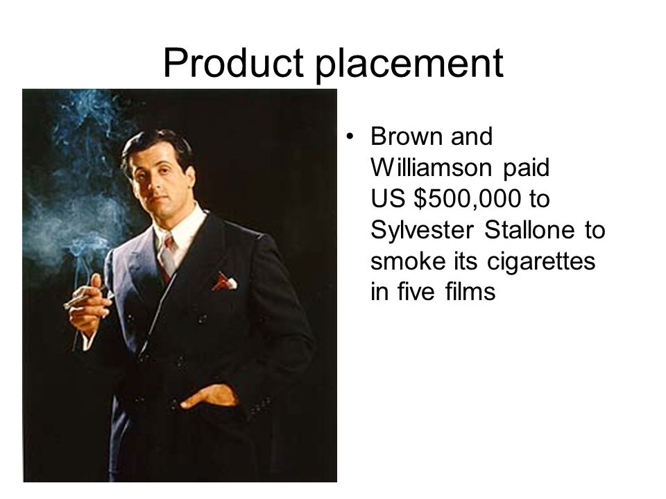 Product placement Brown and Williamson paid US $500,000 to Sylvester Stallone to smoke its cigarettes in five films