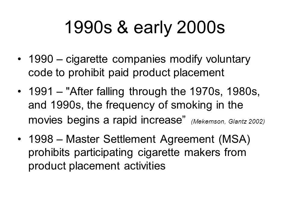 1990s & early 2000s 1990 – cigarette companies modify voluntary code to prohibit paid product placement 1991 – After falling through the 1970s, 1980s, and 1990s, the frequency of smoking in the movies begins a rapid increase (Mekemson, Glantz 2002) 1998 – Master Settlement Agreement (MSA) prohibits participating cigarette makers from product placement activities