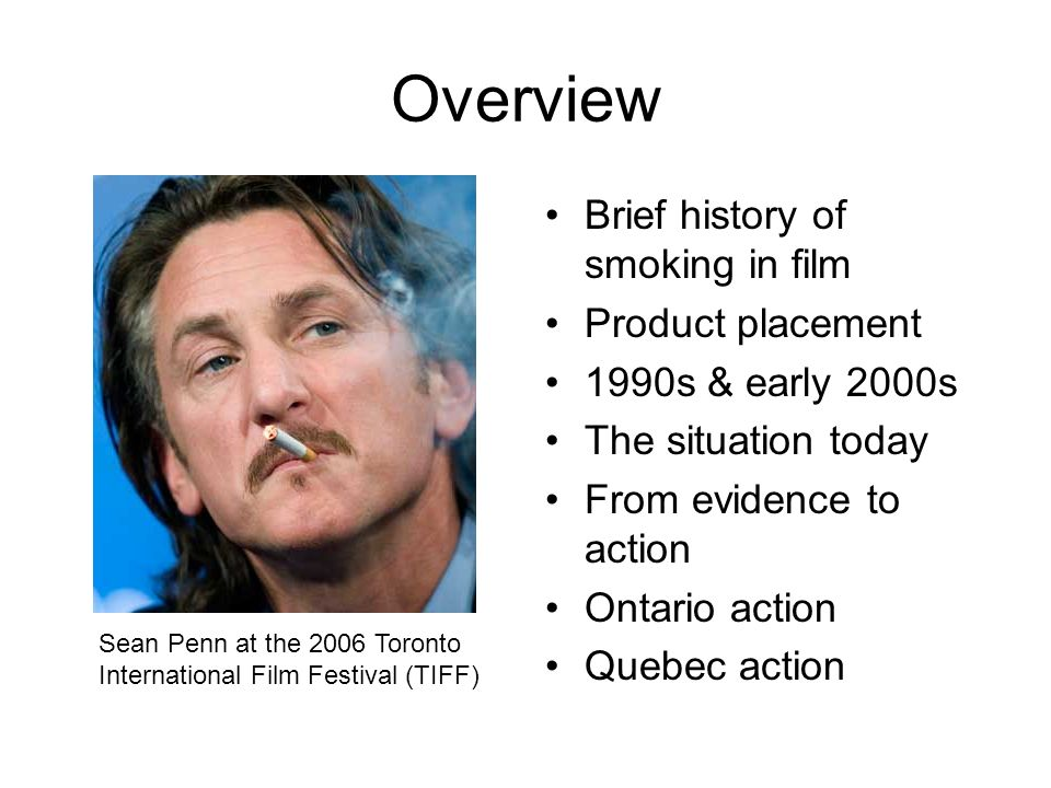 Overview Brief history of smoking in film Product placement 1990s & early 2000s The situation today From evidence to action Ontario action Quebec acti