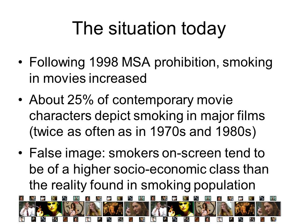 Following 1998 MSA prohibition, smoking in movies increased About 25% of contemporary movie characters depict smoking in major films (twice as often as in 1970s and 1980s) False image: smokers on-screen tend to be of a higher socio-economic class than the reality found in smoking population