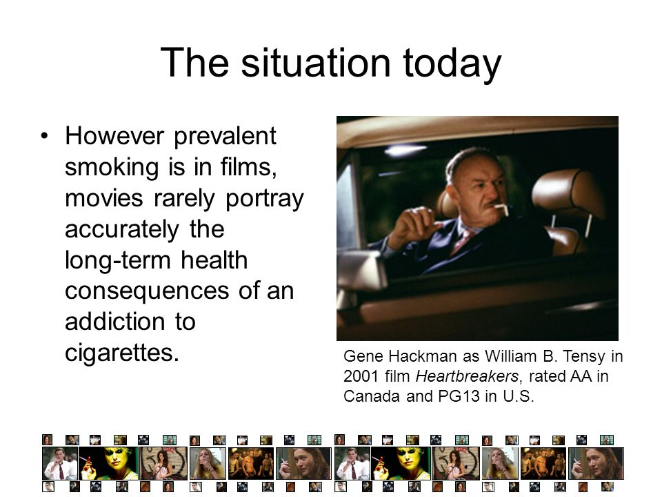 The situation today However prevalent smoking is in films, movies rarely portray accurately the long-term health consequences of an addiction to cigar