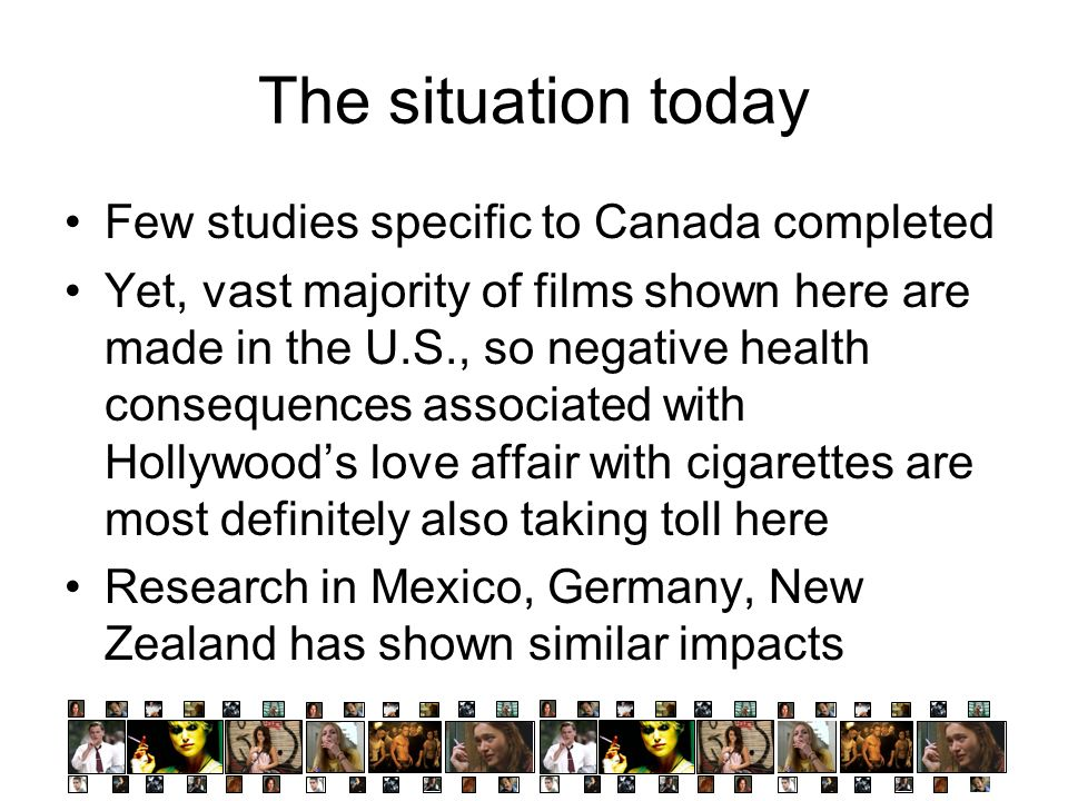 The situation today Few studies specific to Canada completed Yet, vast majority of films shown here are made in the U.S., so negative health consequences associated with Hollywoods love affair with cigarettes are most definitely also taking toll here Research in Mexico, Germany, New Zealand has shown similar impacts