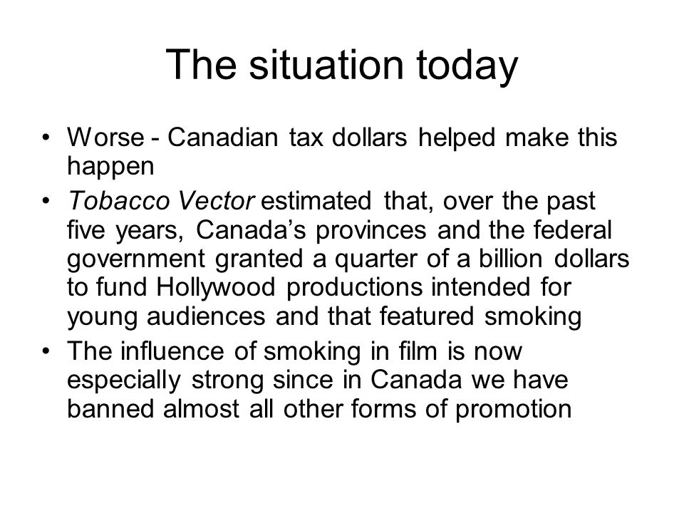 The situation today Worse - Canadian tax dollars helped make this happen Tobacco Vector estimated that, over the past five years, Canadas provinces an