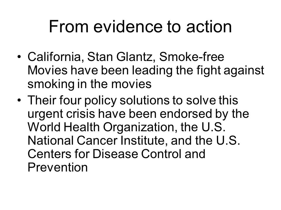 From evidence to action California, Stan Glantz, Smoke-free Movies have been leading the fight against smoking in the movies Their four policy solutions to solve this urgent crisis have been endorsed by the World Health Organization, the U.S.