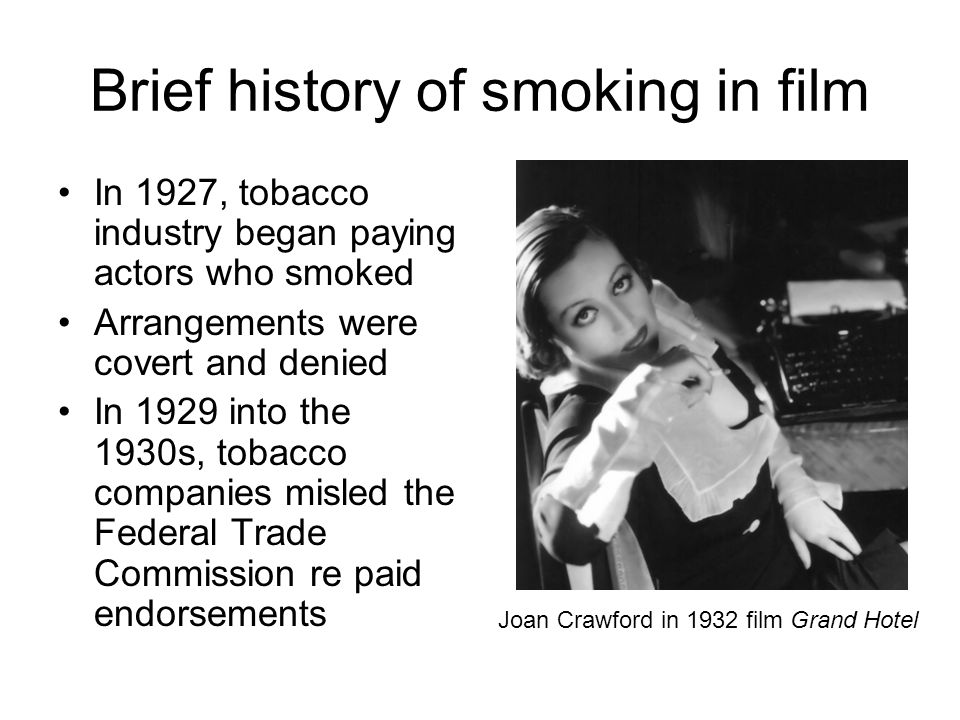 In 1927, tobacco industry began paying actors who smoked Arrangements were covert and denied In 1929 into the 1930s, tobacco companies misled the Federal Trade Commission re paid endorsements Joan Crawford in 1932 film Grand Hotel