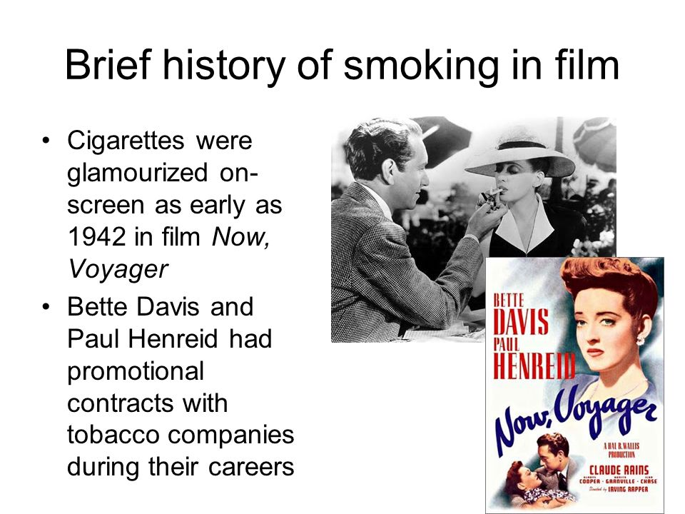 Brief history of smoking in film Cigarettes were glamourized on- screen as early as 1942 in film Now, Voyager Bette Davis and Paul Henreid had promoti