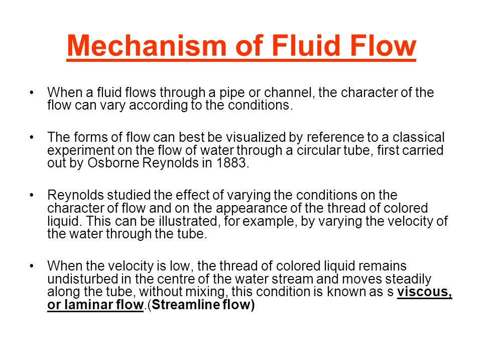 Mechanism of Fluid Flow When a fluid flows through a pipe or channel, the character of the flow can vary according to the conditions. The forms of flo