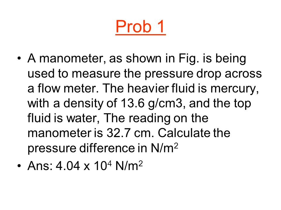 Prob 1 A manometer, as shown in Fig. is being used to measure the pressure drop across a flow meter. The heavier fluid is mercury, with a density of 1