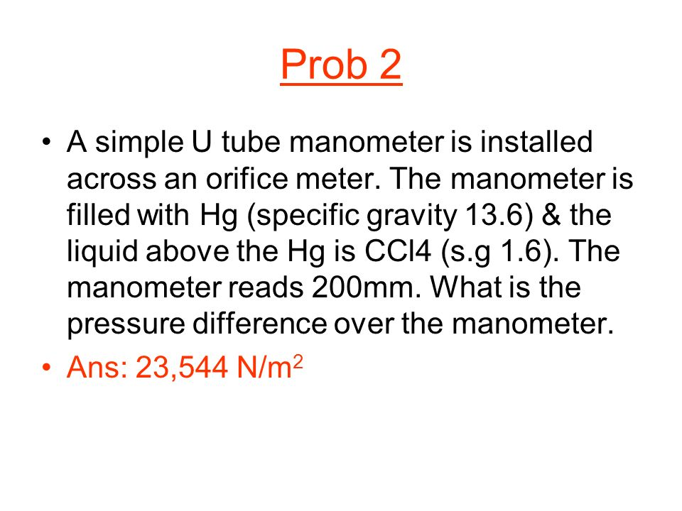 Prob 2 A simple U tube manometer is installed across an orifice meter. The manometer is filled with Hg (specific gravity 13.6) & the liquid above the