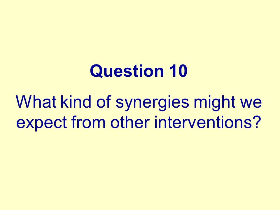 Question 10 What kind of synergies might we expect from other interventions