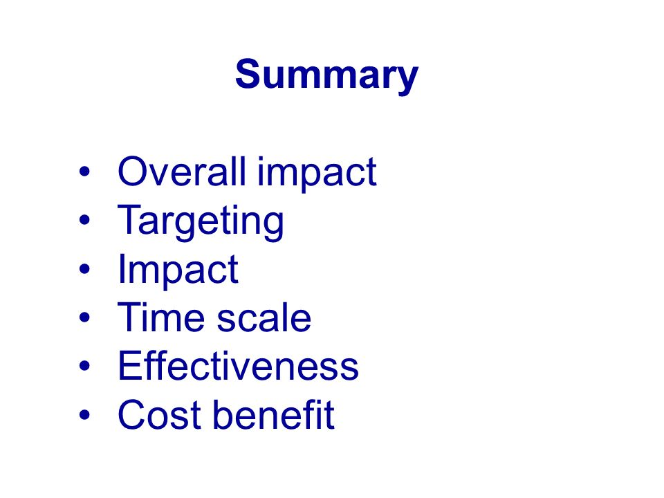 Summary Overall impact Targeting Impact Time scale Effectiveness Cost benefit