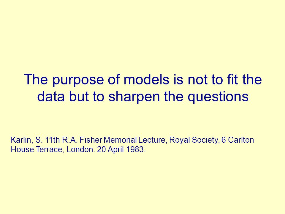The purpose of models is not to fit the data but to sharpen the questions Karlin, S. 11th R.A. Fisher Memorial Lecture, Royal Society, 6 Carlton House
