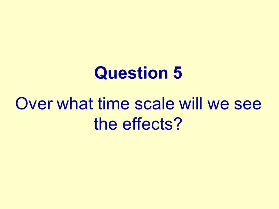 Question 5 Over what time scale will we see the effects?