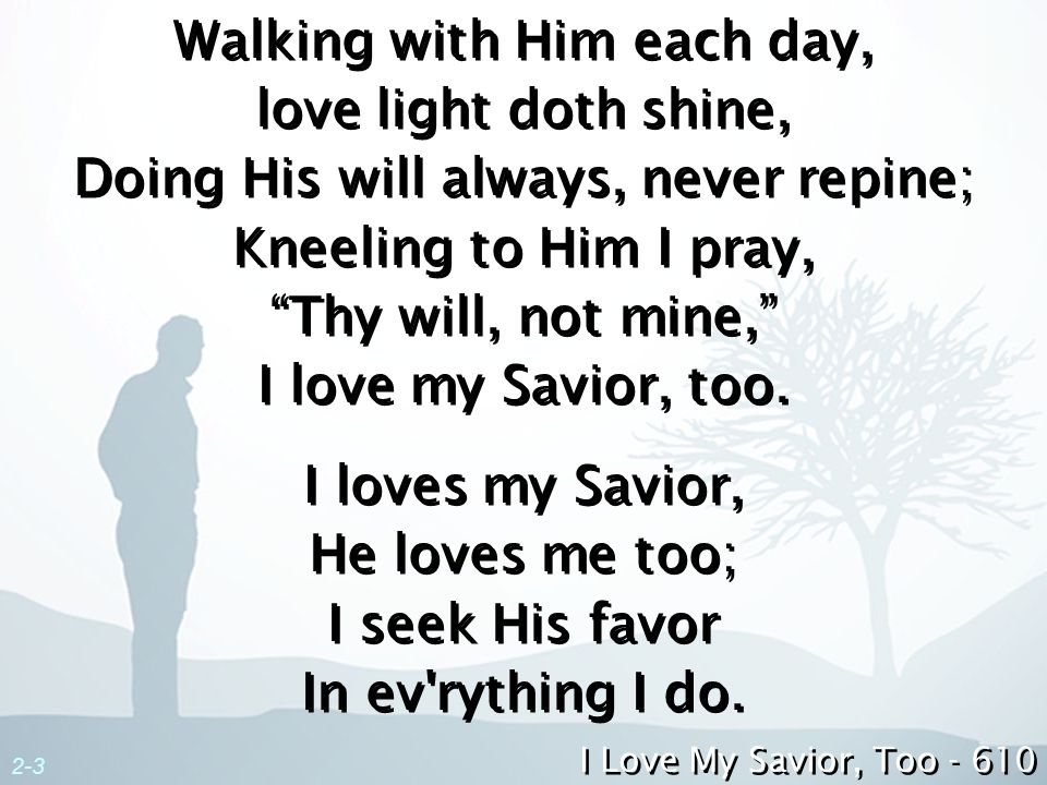 2-3 Walking with Him each day, love light doth shine, Doing His will always, never repine; Kneeling to Him I pray, Thy will, not mine, I love my Savio