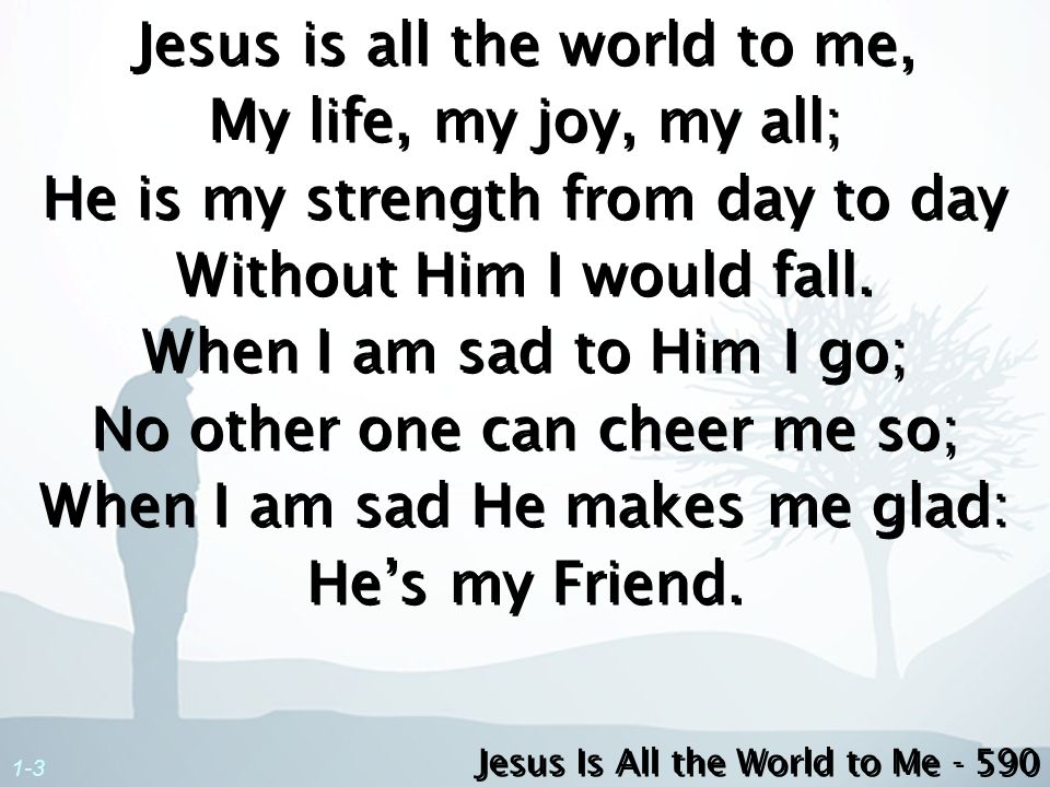 2-3 Jesus is all the world to me, My Friend in trials sore; I go to Him for blessings, and He gives them oer and oer.