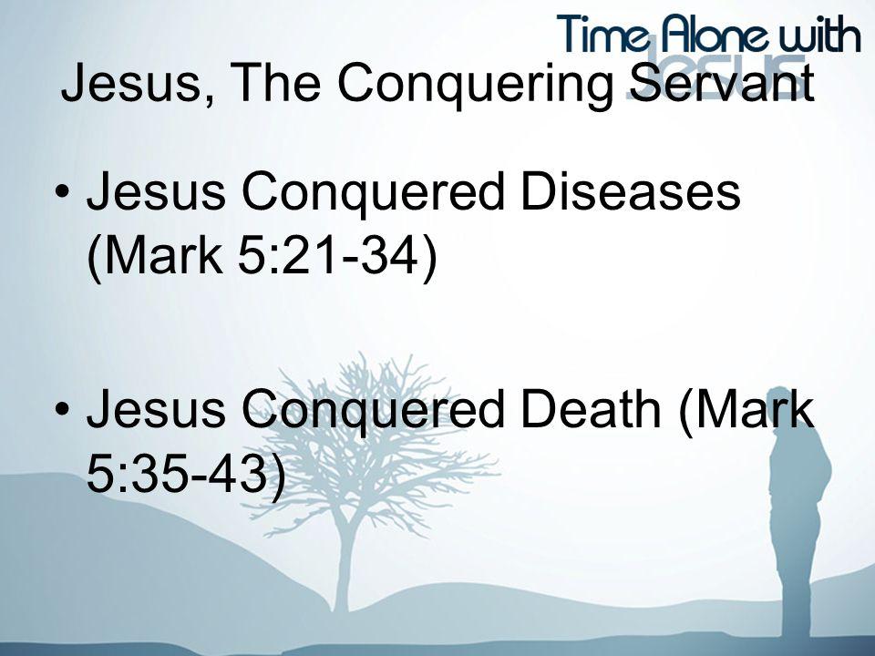 Jesus, The Conquering Servant Jesus Conquered Diseases (Mark 5:21-34) Jesus Conquered Death (Mark 5:35-43)