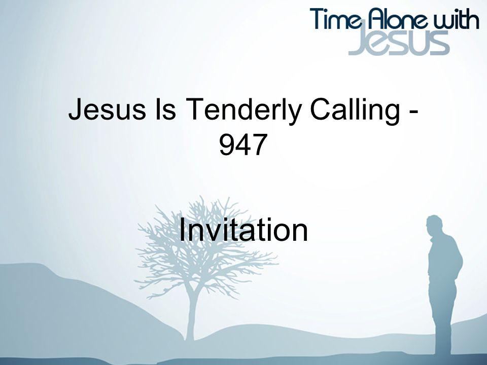 Jesus Is Tenderly Calling - 947 Invitation
