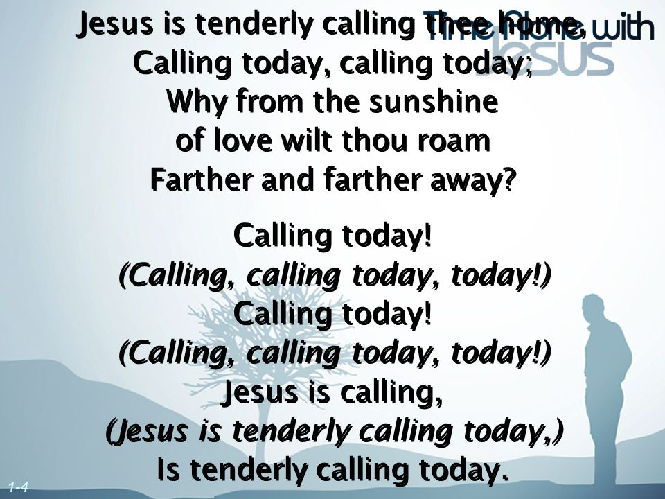 Jesus is tenderly calling thee home, Calling today, calling today; Why from the sunshine of love wilt thou roam Farther and farther away? Calling toda