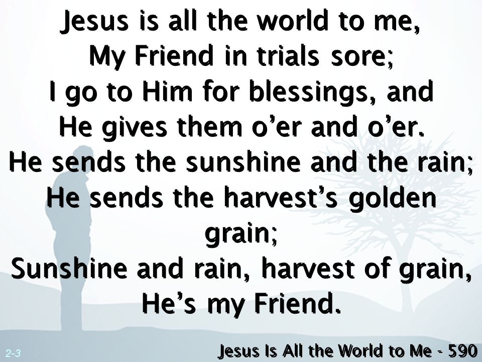 3-3 Jesus is all the world to me, I want no better Friend; I trust Him now, Ill trust Him when Lifes fleeting days shall end.