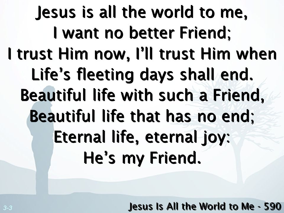 3-3 Jesus is all the world to me, I want no better Friend; I trust Him now, Ill trust Him when Lifes fleeting days shall end. Beautiful life with such