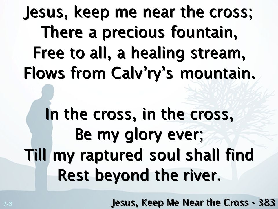 1-3 Jesus, keep me near the cross; There a precious fountain, Free to all, a healing stream, Flows from Calvrys mountain. In the cross, in the cross,