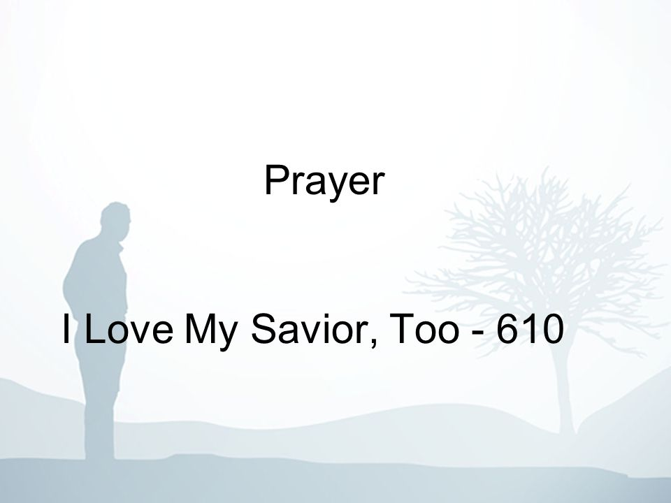 I Love My Savior, Too - 610 1-3 Jesus, my heav nly King, loves me, I know, Praises to Him I sing, onward I go; Closely to Him I cling, blessings still flow, I love my Savior, too.