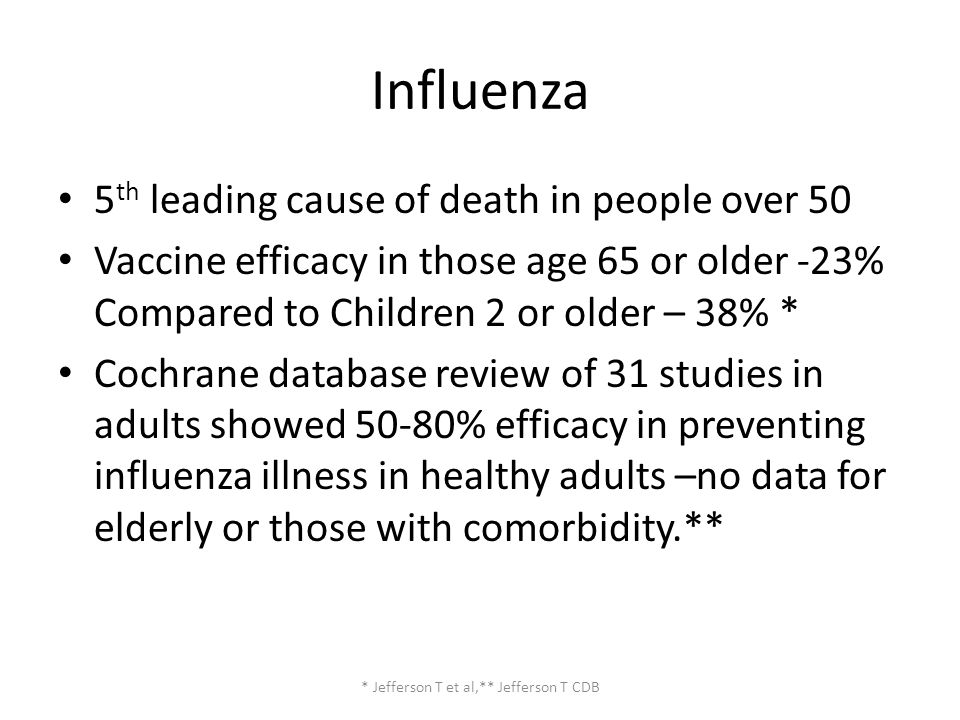 Influenza 5 th leading cause of death in people over 50 Vaccine efficacy in those age 65 or older -23% Compared to Children 2 or older – 38% * Cochrane database review of 31 studies in adults showed 50-80% efficacy in preventing influenza illness in healthy adults –no data for elderly or those with comorbidity.** * Jefferson T et al,** Jefferson T CDB