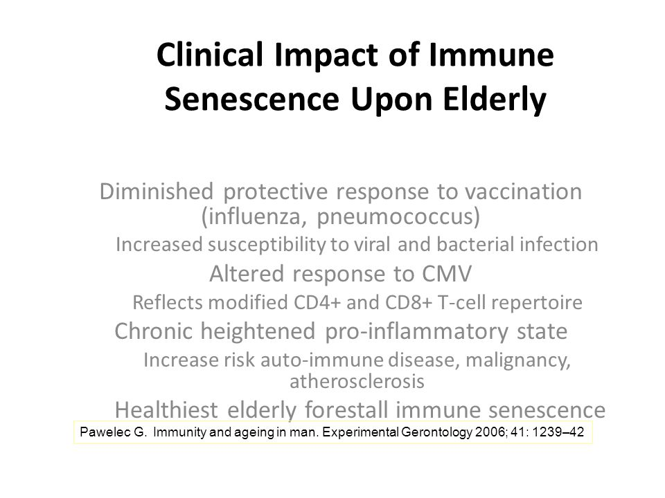 Clinical Impact of Immune Senescence Upon Elderly Diminished protective response to vaccination (influenza, pneumococcus) Increased susceptibility to viral and bacterial infection Altered response to CMV Reflects modified CD4+ and CD8+ T-cell repertoire Chronic heightened pro-inflammatory state Increase risk auto-immune disease, malignancy, atherosclerosis Healthiest elderly forestall immune senescence Pawelec G.