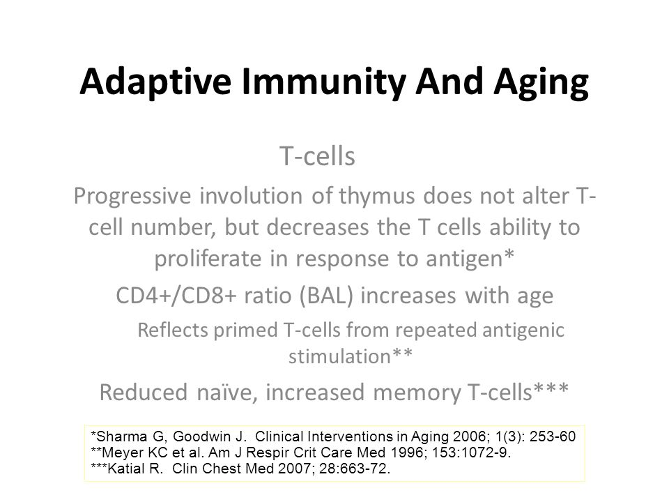 Adaptive Immunity And Aging T-cells Progressive involution of thymus does not alter T- cell number, but decreases the T cells ability to proliferate in response to antigen* CD4+/CD8+ ratio (BAL) increases with age Reflects primed T-cells from repeated antigenic stimulation** Reduced naïve, increased memory T-cells*** *Sharma G, Goodwin J.