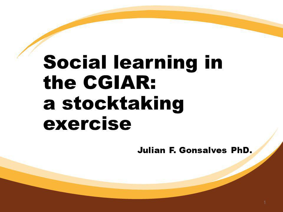 Julian F. Gonsalves PhD. 1 Social learning in the CGIAR: a stocktaking exercise