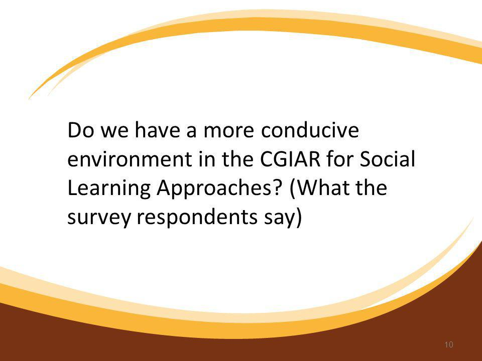Do we have a more conducive environment in the CGIAR for Social Learning Approaches? (What the survey respondents say) 10